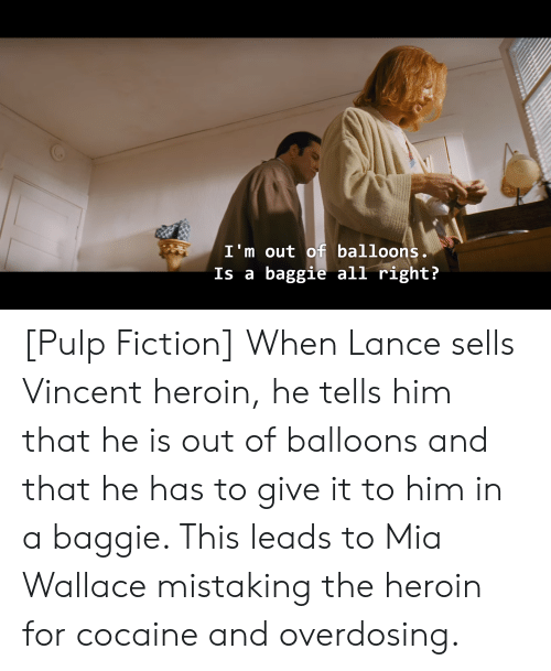 Heroin, Pulp Fiction, and Cocaine: I'm out off balloons.  Is a baggie all right? [Pulp Fiction] When Lance sells Vincent heroin, he tells him that he is out of balloons and that he has to give it to him in a baggie. This leads to Mia Wallace mistaking the heroin for cocaine and overdosing.