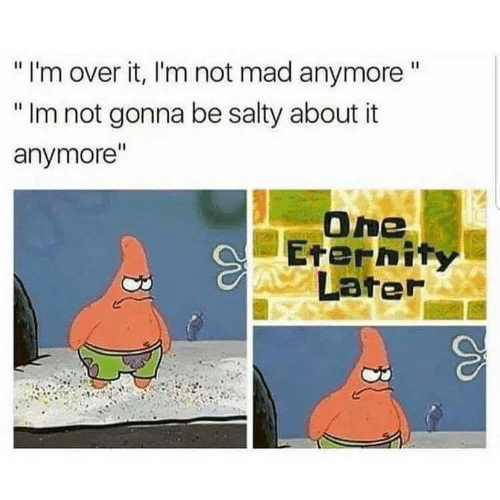 """Being Salty, Mad, and One: """"I'm over it, I'm not mad anymore""""  """"Im not gonna be salty about it  anymore""""  One  Eternit  Later"""