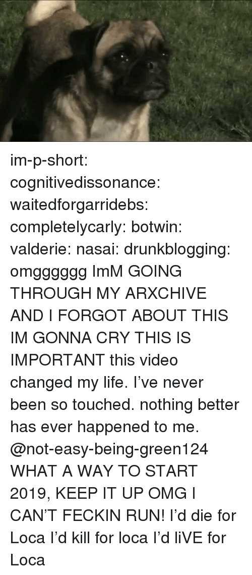 Life, Omg, and Run: im-p-short:  cognitivedissonance:  waitedforgarridebs:  completelycarly:  botwin:  valderie:  nasai:  drunkblogging:  omgggggg  ImM GOING THROUGH MY ARXCHIVE AND I FORGOT ABOUT THIS IM GONNA CRY  THIS IS IMPORTANT  this video changed my life. I've never been so touched. nothing better has ever happened to me.  @not-easy-being-green124  WHAT A WAY TO START 2019, KEEP IT UP OMG   I CAN'T FECKIN RUN!  I'd die for Loca I'd kill for loca I'd liVE for Loca