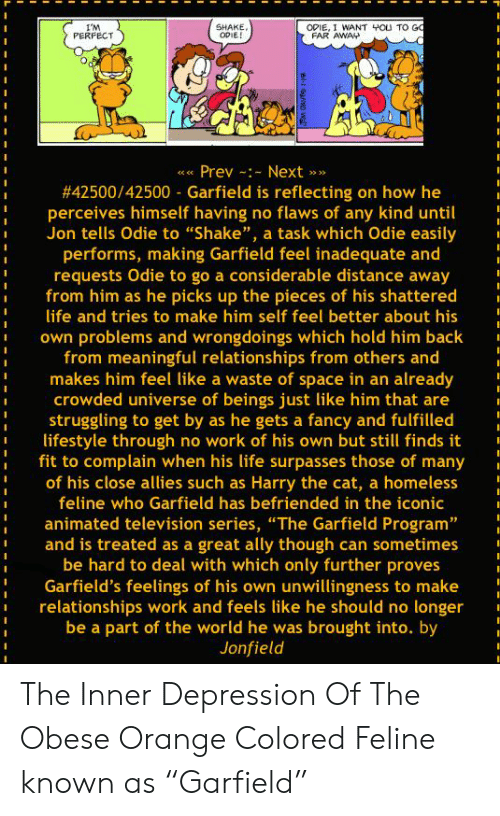 """Homeless, Life, and Relationships: I'M  PERFECT  SHAKE,  I WANT 40U TO G  FAR  s Prev Next>  #42500/42500-Garfield is reflecting on how he  perceives himself having no flaws of any kind until  Jon tells Odie to """"Shake"""", a task which Odie easily  performs, making Garfield feel inadequate and  requests Odie to go a considerable distance away  from him as he picks up the pieces of his shattered  life and tries to make him self feel better about his  own problems and wrongdoings which hold him back  from meaningful relationships from others and  makes him feel like a waste of space in an already  crowded universe of beings just like him that are  struggling to get by as he gets a fancy and fulfilled  lifestyle through no work of his own but still finds it  fit to complain when his life surpasses those of many  of his close allies such as Harry the cat, a homeless  feline who Garfield has befriended in the iconic  animated television series, """"The Garfield Program  and is treated as a great ally though can sometimes  be hard to deal with which only further proves  Garfield's feelings of his own unwillingness to make  relationships work and feels like he should no longer  be a part of the world he was brought into. by  Jonfield The Inner Depression Of The Obese Orange Colored Feline known as """"Garfield"""""""