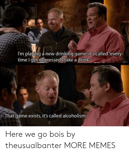 """Dank, Drinking, and Memes: I'm playing a new drinking game, it's called""""every-  time I get depressed l take a drink  That game exists, it's called alcoholism Here we go bois by theusualbanter MORE MEMES"""
