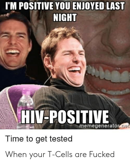Hiv, Net, and Last Night: I'M POSITIVE YOU ENJOYED LAST  NIGHT  HIV-POSITIVE  memegenerator.net  ime to get tested When your T-Cells are Fucked