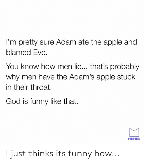Apple, Dank, and Funny: I'm pretty sure Adam ate the apple and  blamed Eve.  You know how men lie... that's probably  why men have the Adam's apple stuck  in their throat.  God is funny like that.  MEMES I just thinks its funny how...