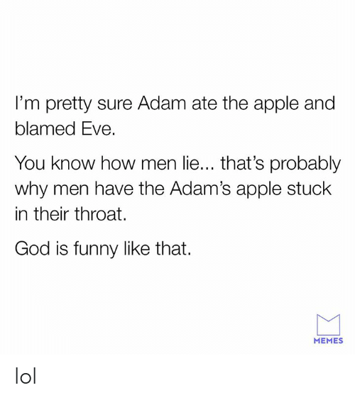 Apple, Funny, and God: I'm pretty sure Adam ate the apple and  blamed Eve.  You know how men lie... that's probably  why men have the Adam's apple stuck  in their throat.  God is funny like that.  MEMES lol