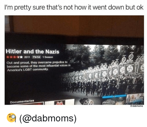 Community, Lgbt, and Hitler: I'm pretty sure that's not how it went down but ok  Hitler and the Nazis  *1r★ 2011  TV-14:  1 Season  Out and proud, they overcame prejudice to ta-  become some of the most influential voices in  America's LGBT community  Documentaries 🧐 (@dabmoms)