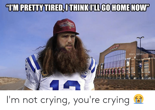 "Crying, Memes, and Nfl: ""IM PRETTY TIRED,ITHINKILL GOHOMENOW  Buss  LUCAS OIL  STADIUM  @NFL MEMES I'm not crying, you're crying 😭"