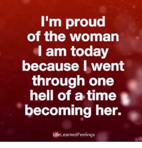 Memes, Time, and Today: I'm proud  of the woman  I am today  because I went  through one  hell of a time  becoming her.  LifeLearnedFeelings