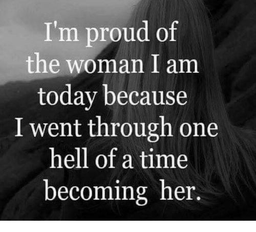 Im Proud Of The Woman I Am Today Because I Went Through One Hell Of