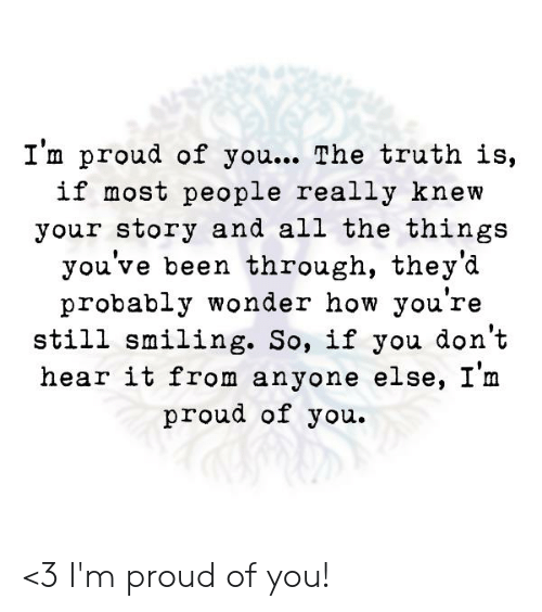 Image result for Im proud of youthe truth is if most people really knew your story and all the things youve been through