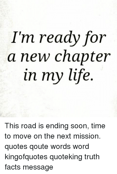 Im Ready For A New Chapter In My Life This Road Is Ending Soon Time