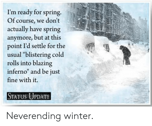 "Funny, Winter, and Spring: I'm ready for spring.  Of course, we don't  actually have spring  anymore, but at this  point I'd settle for the  usual ""blistering cold  rolls into blazing  inferno and be just  fine with it.  STATUS UPDATE Neverending winter."