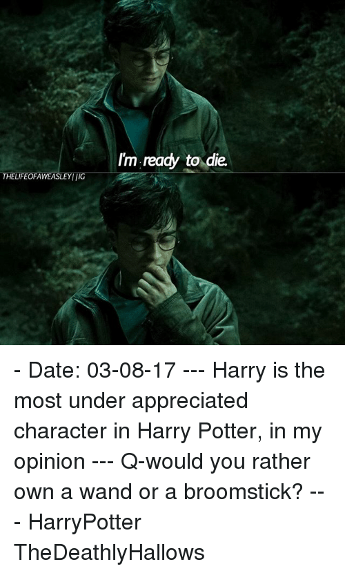 Broomstick, Harry Potter, and Memes: I'm ready to die.  THELIFEOFAWEASLEYI IG - Date: 03-08-17 --- Harry is the most under appreciated character in Harry Potter, in my opinion --- Q-would you rather own a wand or a broomstick? --- HarryPotter TheDeathlyHallows