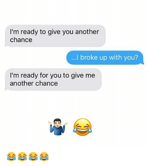 Funny, Another, and Ims: I'm ready to give you another  chance  broke up with you?  ...I I'm ready for you to give me  another chance 😂😂😂😂