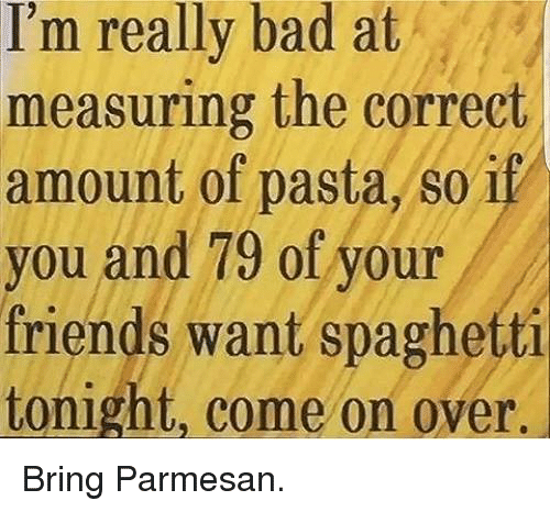 Bad, Friends, and Memes: I'm really bad at  measuring the correct  amount of pasta, so ip  you and 79 of your  friends want spaghetti  tonight, come on over. Bring Parmesan.