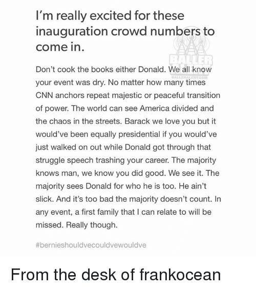 How Many Times, Memes, and Slick: I'm really excited for these  inauguration crowd numbers to  Come in  Don't cook the books either Donald. We all know  your event was dry. No matter how many times  CNN anchors repeat majestic or peaceful transition  of power. The world can see America divided and  the chaos in the streets. Barack we love you but it  would've been equally presidential if you would've  just walked on out while Donald got through that  struggle speech trashing your career. The majority  knows man, we know you did good. We see it. The  majority sees Donald for who he is too. He ain't  slick. And it's too bad the majority doesn't count. In  any event, a first family that l can relate to will be  missed. Really though.  #ber nieshouldvecouldvewouldve From the desk of frankocean