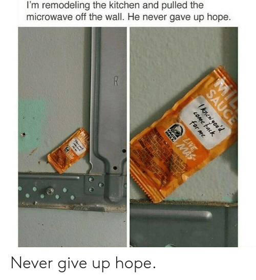 Hope, Never, and Microwave: I'm remodeling the kitchen and pulled the  microwave off the wall. He never gave up hope Never give up hope.