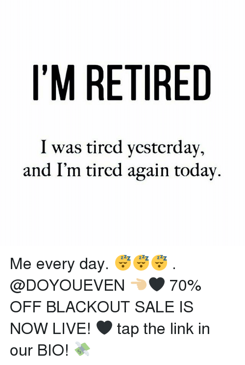 Gym, Link, and Live: I'M RETIRED  I was tircd ycsterday,  and I'm tircd again todav, Me every day. 😴😴😴 . @DOYOUEVEN 👈🏼🖤 70% OFF BLACKOUT SALE IS NOW LIVE! 🖤 tap the link in our BIO! 💸
