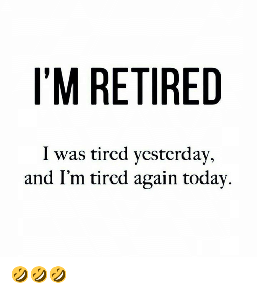 db73c04d I'M RETIRED I Was Tircd Ycsterday and I'm Tired Again Todav ...