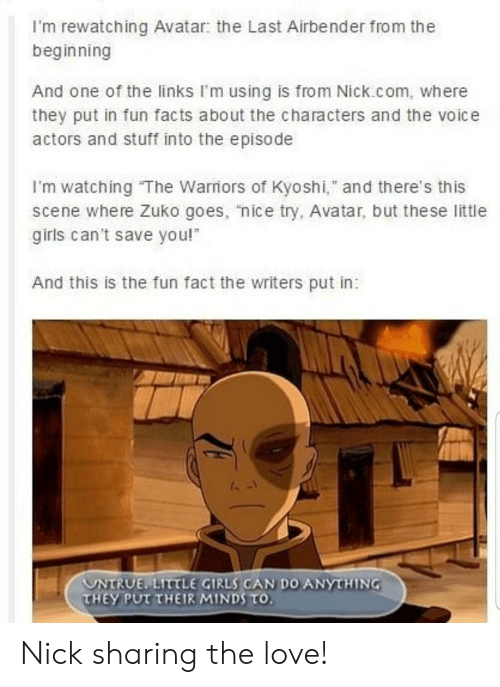 "Facts, Girls, and Love: I'm rewatching Avatar: the Last Airbender from the  beginning  And one of the links I'm using is from Nick.com, where  they put in fun facts about the characters and the voice  actors and stuff into the episode  I'm watching The Warriors of Kyoshi,"" and there's this  scene where Zuko goes, ""nice try, Avatar, but the se little  girls can't save you!  And this is the fun fact the writers put in:  UNTRUE LITTLE GIRLS CAN DO ANYTHING  THEY PUT THEIR MINDS TO. Nick sharing the love!"