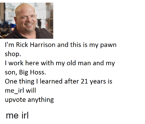 Old Man, Shopping, and Work: I'm Rick Harrison and this is my pawn  shop  I work here with my old man and my  son, Big Hoss.  One thing learned after 21 years is  me irl will  upvote anything me irl