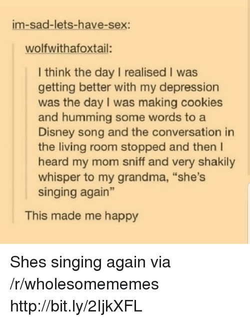 "Cookies, Disney, and Grandma: im-sad-lets-have-sex:  wolfwithafoxtail:  I think the day I realised I was  getting better with my depression  was the day I was making cookies  and humming some words to a  Disney song and the conversation in  the living room stopped and then I  heard my mom sniff and very shakily  whisper to my grandma, ""she's  singing again""  This made me happy Shes singing again via /r/wholesomememes http://bit.ly/2IjkXFL"
