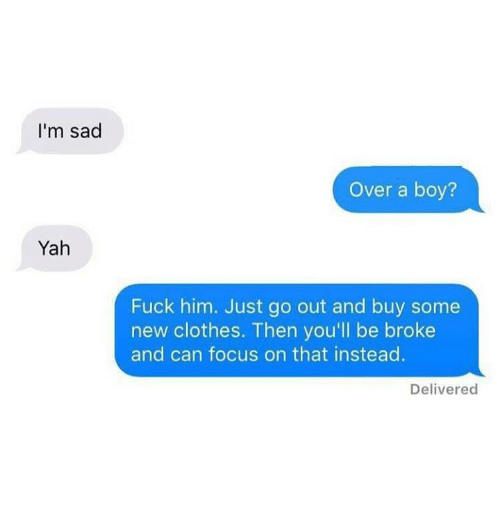 Being Broke, Clothes, and Funny: I'm sad  Over a boy?  Yah  Fuck him. Just go out and buy some  new clothes. Then you'll be broke  and can focus on that instead  Delivered