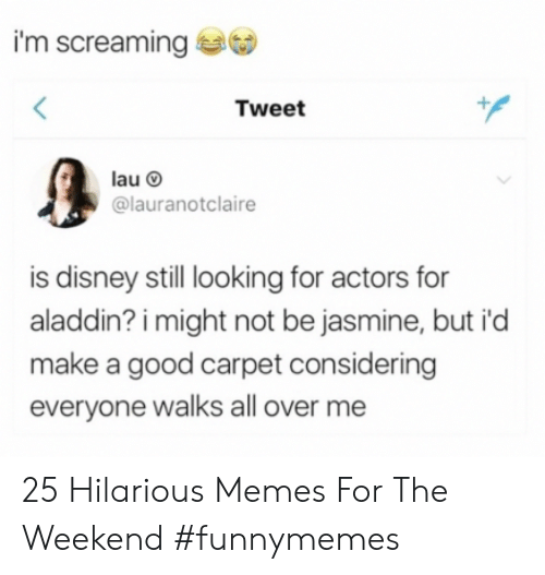 Aladdin, Disney, and Memes: I'm screaming  Tweet  @lauranotclaire  is disney still looking for actors for  aladdin? i might not be jasmine, but i'd  make a good carpet considering  everyone walks all over me 25 Hilarious Memes For The Weekend #funnymemes