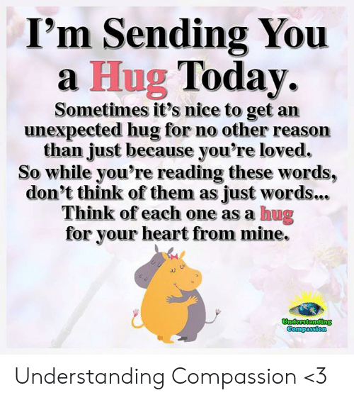 Memes, Heart, and Today: I'm Sending You  a Hug Today.  Sometimes it's nice to get an  unexpected hug for no other reason  than just because you're loved.  So while you're reading these words,  don't think of them as just words...  Think of each one as a hug  for your heart from mine.  Understanding Understanding Compassion <3