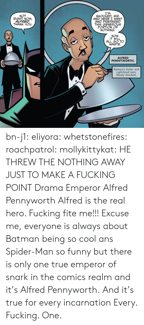 Batman, Funny, and Spider: I'M  SHOCKED, SIR.  AND HERE I WENT  AND PREPARED  THIS GENEROUs  PORTION OF  NOTHING.  NOT  RIGHT NOW,  ALFRED  THANK YOu.  NOW  IT WILL  ALL GO TO  WASTE.  ALFRED  PENNYWORTH  Batman's butler and  right-hand man.  Rarely shocked bn-j1:  eliyora:  whetstonefires:  roachpatrol:  mollykittykat:    HE THREW THE NOTHING AWAY JUST TO MAKE A FUCKING POINT  Drama Emperor Alfred Pennyworth  Alfred is the real hero. Fucking fite me!!!  Excuse me, everyone is always about Batman being so cool ans Spider-Man so funny but there is only one true emperor of snark in the comics realm and it's Alfred Pennyworth. And it's true for every incarnation   Every. Fucking. One.