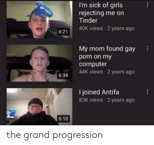 Funny, Girls, and Tinder: I'm sick of girls  rejecting me on  Tinder  40K views 2 years ago  6:21  My mom found gay  porn on my  computer  44K views 2 years ago  6:34  I joined Antifa  83K views 2 years ago  6:10 the grand progression