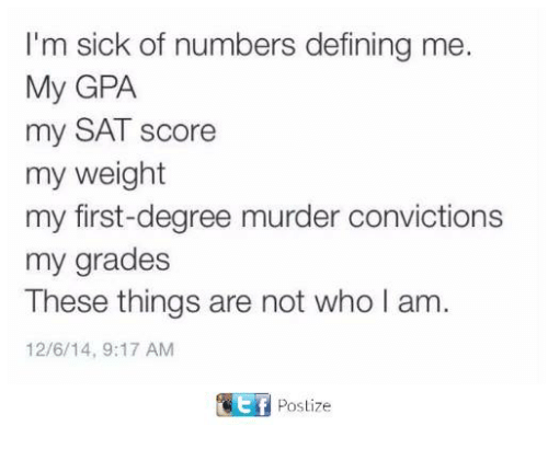 Memes, Sick, and Murder: I'm sick of numbers defining me  My GPA  my SAT score  my weight  my first-degree murder convictions  my grades  These things are not who I am  12/6/14, 9:17 AM  Postize