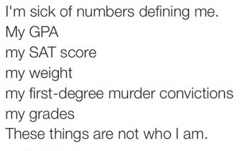 Sick, Murder, and Sat: I'm sick of numbers defining me.  My GPA  my SAT score  my weight  my first-degree murder convictions  my grades  These things are not who I am
