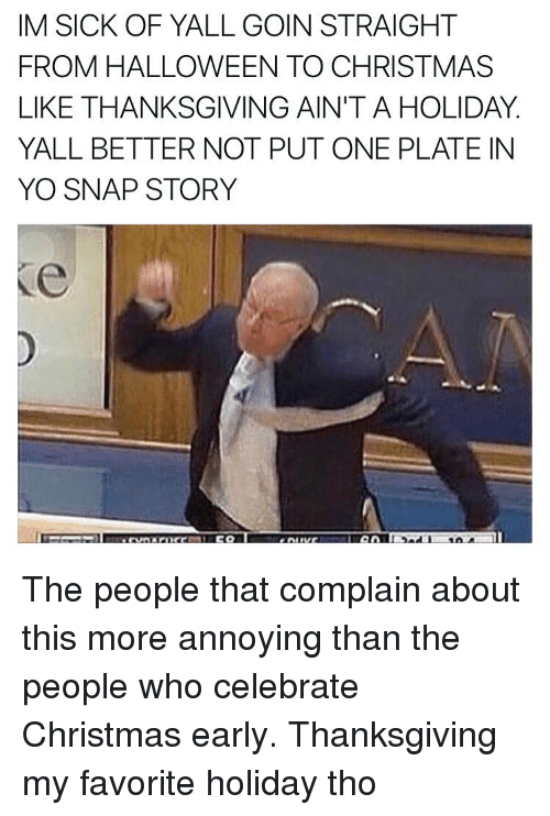 Christmas, Halloween, and Thanksgiving: IM SICK OF YALL GOIN STRAIGHT  FROM HALLOWEEN TO CHRISTMAS  LIKE THANKSGIVING AIN'T A HOLIDAY  YALL BETTER NOT PUT ONE PLATE IN  YO SNAP STORY The people that complain about this more annoying than the people who celebrate Christmas early. Thanksgiving my favorite holiday tho