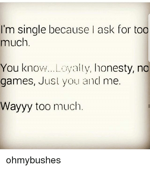 Im Single Because Ask For Too Much You Knowloyalty Honesty No Games