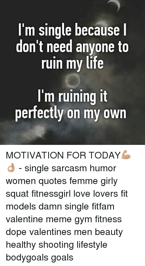 Single Women Quotes Mesmerizing I'm Single Because I Don't Need Anyone To Ruin My Life I'm Ruining