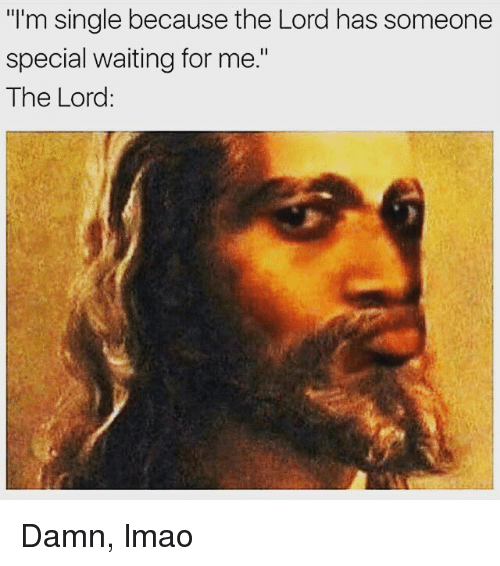 "Lmao, Memes, and Waiting...: ""I'm single because the Lord has someone  special waiting for me.""  The Lord: Damn, lmao"