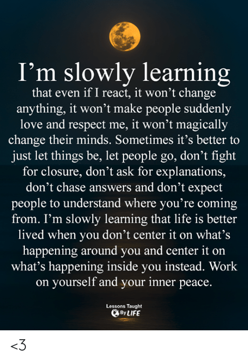 Life, Love, and Memes: I'm slowly learning  that even if I react, it won't change  anything, it won't make people suddenly  love and respect me, it won't magically  change their minds. Sometimes it's better to  just let things be, let people go, don't fight  for closure, don't ask for explanations,  don't chase answers and don't expect  people to understand where you're coming  from. I'm slowly learning that life is better  lived when you don't center it on what's  happening around you and center it on  what's happening inside you instead. Work  on yourself and your inner peace.  Lessons Taught  By LIFE <3