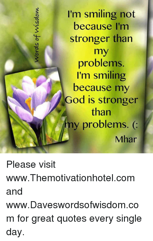 I\'m Smiling Not Because I\'m Stronger Than My Problems I\'m ...