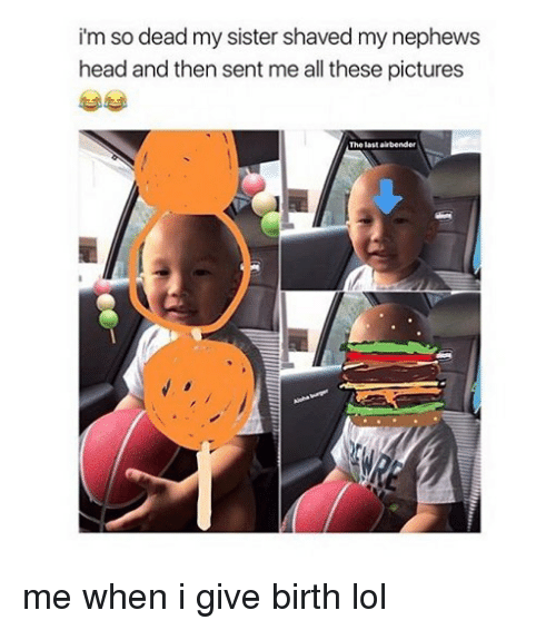 Head, Lol, and Memes: i'm so dead my sister shaved my nephews  head and then sent me all these pictures  The last airbender me when i give birth lol