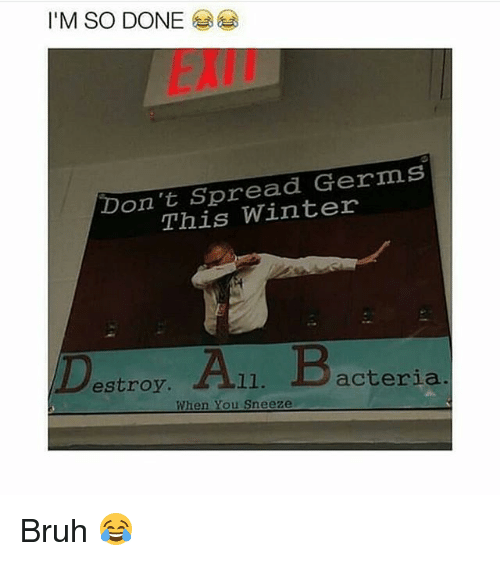 Bruh, Funny, and Winter: I'M SO DONE  EXIN  Don't Spread Germs  This Winter  Destroy. A11. Bacteria  When You Sneeze Bruh 😂