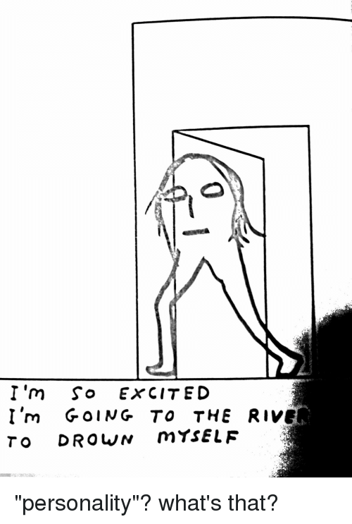 "River, Personality, and Whats: I'm So ExCITED  I'm GOING TO THE RIVER  TO DROWN mtsELF ""personality""? what's that?"