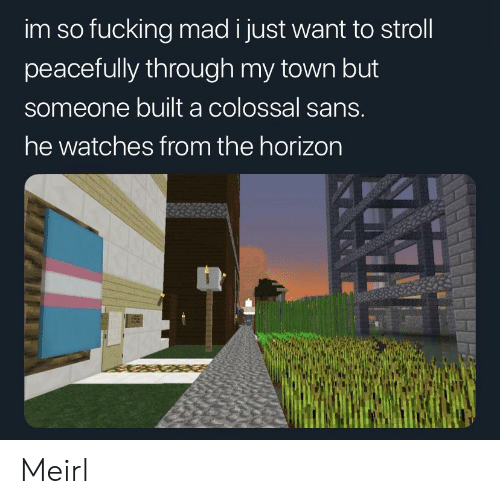 Watches, Mad, and MeIRL: im so fucking mad i just want to stroll  peacefully through my town but  someone built a colossal sans.  he watches from the horizon Meirl