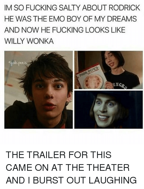 Memes, 🤖, and Wonka: IM SO FUCKING SALTY ABOUT RODRICK  HE WAS THE EMO BOY OF MY DREAMS  AND NOW HE FUCKING LOOKS LIKE  WILY WONKA THE TRAILER FOR THIS CAME ON AT THE THEATER AND I BURST OUT LAUGHING