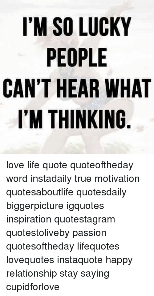 Im So Lucky People Cant Hear What Im Thinking Love Life Quote