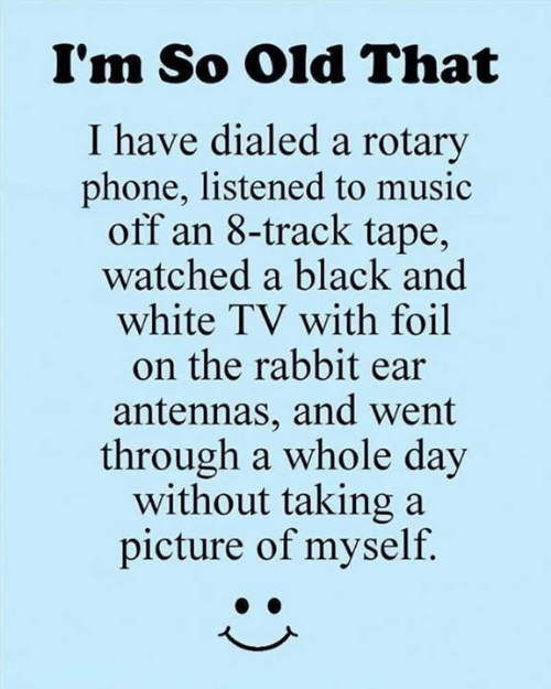 Dank, Music, and Phone: I'm So Old That  I have dialed a rotary  phone, listened to music  off an 8-track tape,  watched a black and  white TV with foil  on the rabbit ear  antennas, and went  through a whole day  without taking a  picture of myself.