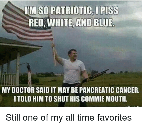 Doctor, Memes, and Blue: IM SO PATRIOTIC, I PISS  RED, WHITE, AND BLUE  MY DOCTOR SAID IT MAY BE PANCREATIC CANCER  TOLD HIM TO SHUT HIS COMMIE MOUTH Still one of my all time favorites