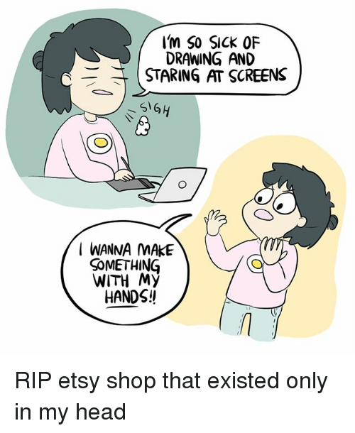 Head, Memes, and Etsy: / Im So SICK OF  DRAWING AND  STARING AT SCREENS  I WANNA MAKE  SoMETHING  WITH My  HANDS!! RIP etsy shop that existed only in my head