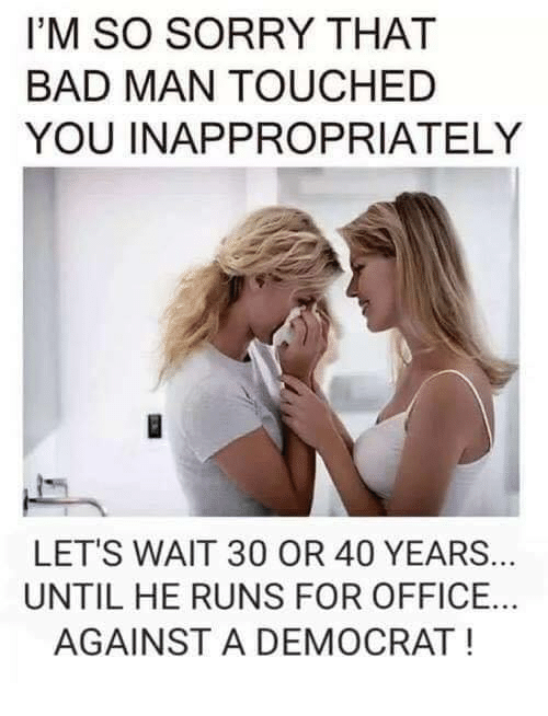 Bad, Memes, and Sorry: I'M SO SORRY THAT  BAD MAN TOUCHED  YOU INAPPROPRIATELY  LET'S WAIT 30 OR 40 YEARS.  UNTIL HE RUNS FOR OFFICE..  AGAINST A DEMOCRAT!