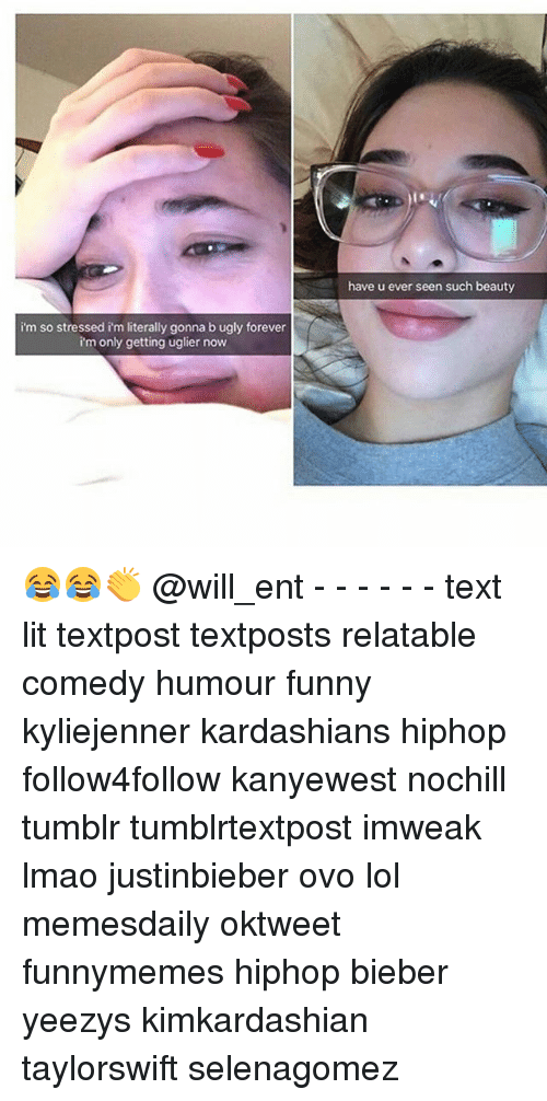 Memes, 🤖, and Ovo: im so stressed im literally gonna b ugly forever  i'm only getting uglier now  have u ever seen such beauty 😂😂👏 @will_ent - - - - - - text lit textpost textposts relatable comedy humour funny kyliejenner kardashians hiphop follow4follow kanyewest nochill tumblr tumblrtextpost imweak lmao justinbieber ovo lol memesdaily oktweet funnymemes hiphop bieber yeezys kimkardashian taylorswift selenagomez