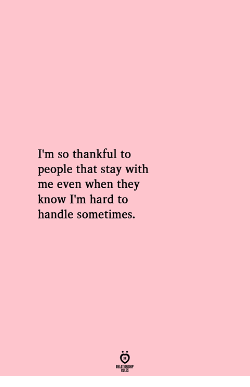 They, Stay, and Handle: I'm so thankful to  people that stay with  me even when they  know I'm hard to  handle sometimes.